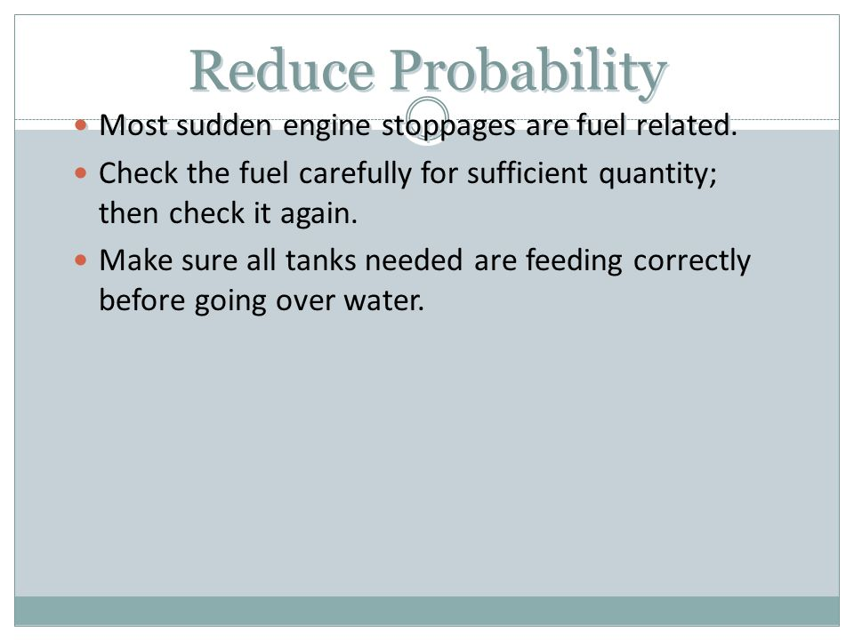 Reduce Probability Most sudden engine stoppages are fuel related. Check the fuel carefully for sufficient quantity; then check it again. Make sure all