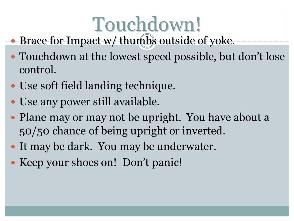 Touchdown! Brace for Impact w/ thumbs outside of yoke. Touchdown at the lowest speed possible, but don't lose control. Use soft field landing techniqu