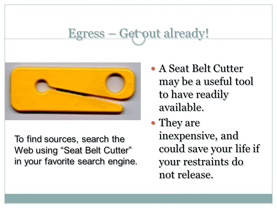 Egress – Get out already! A Seat Belt Cutter may be a useful tool to have readily available. They are inexpensive, and could save your life if your re