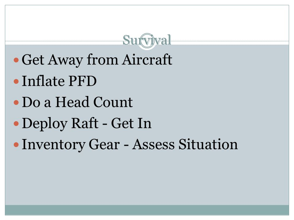 Survival Get Away from Aircraft Inflate PFD Do a Head Count Deploy Raft - Get In Inventory Gear - Assess Situation Get Away from Aircraft Inflate PFD