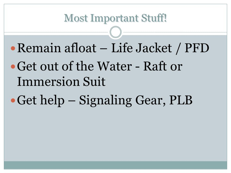 Most Important Stuff! Remain afloat – Life Jacket / PFD Get out of the Water - Raft or Immersion Suit Get help – Signaling Gear, PLB Remain afloat – L