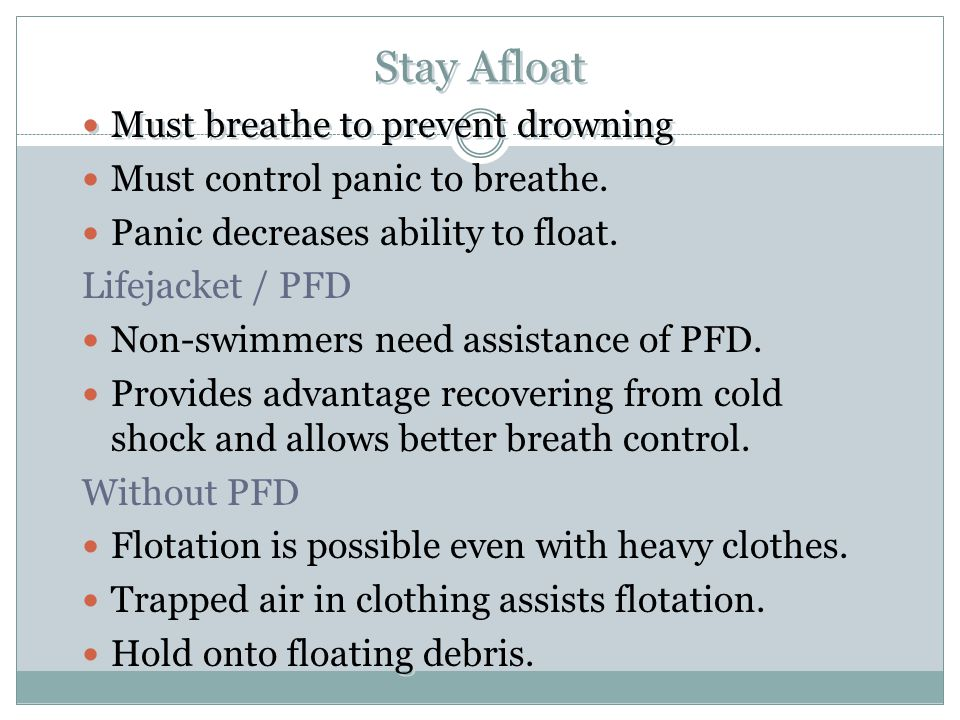 Stay Afloat Must breathe to prevent drowning Must control panic to breathe. Panic decreases ability to float. Lifejacket / PFD Non-swimmers need assis