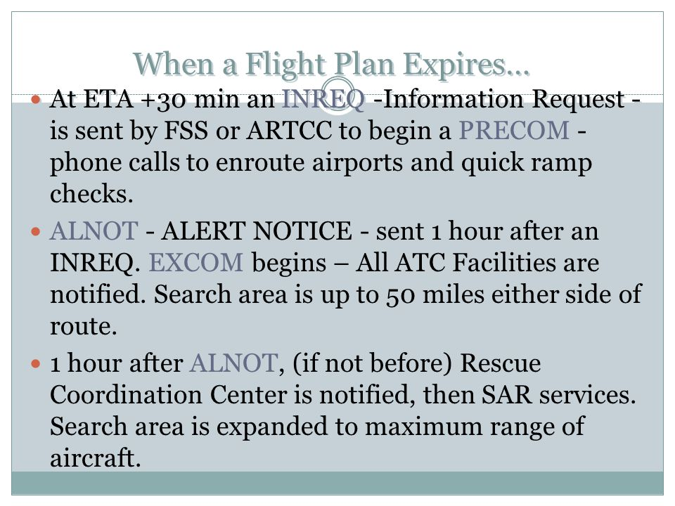 When a Flight Plan Expires… At ETA +30 min an INREQ -Information Request - is sent by FSS or ARTCC to begin a PRECOM - phone calls to enroute airports