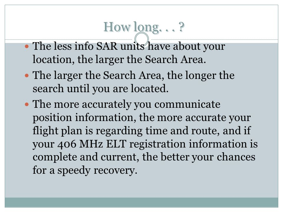 How long... ? The less info SAR units have about your location, the larger the Search Area. The larger the Search Area, the longer the search until yo
