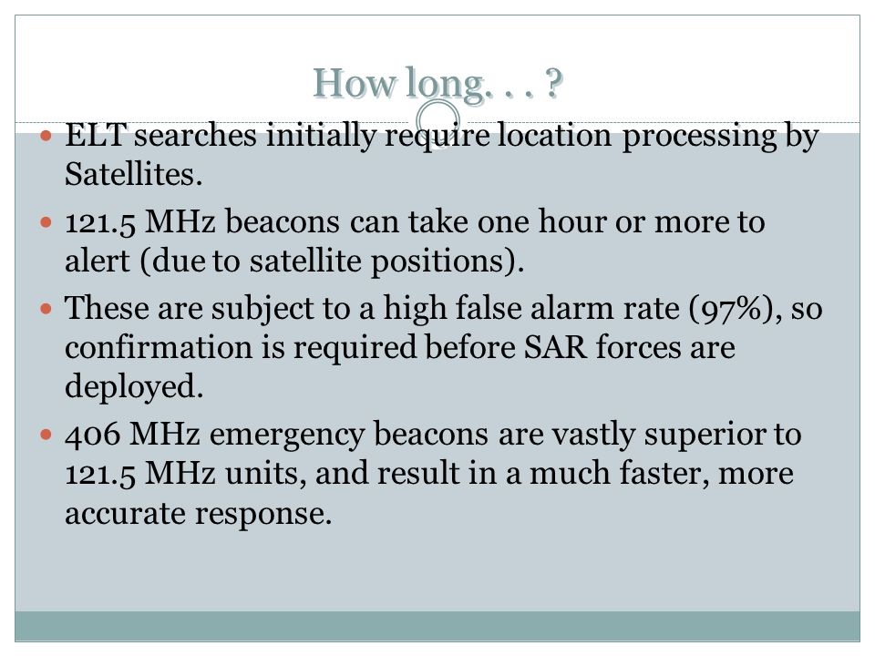 How long... ? ELT searches initially require location processing by Satellites. 121.5 MHz beacons can take one hour or more to alert (due to satellite