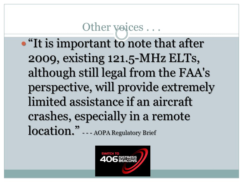 "Other voices... ""It is important to note that after 2009, existing 121.5-MHz ELTs, although still legal from the FAA's perspective, will provide extre"