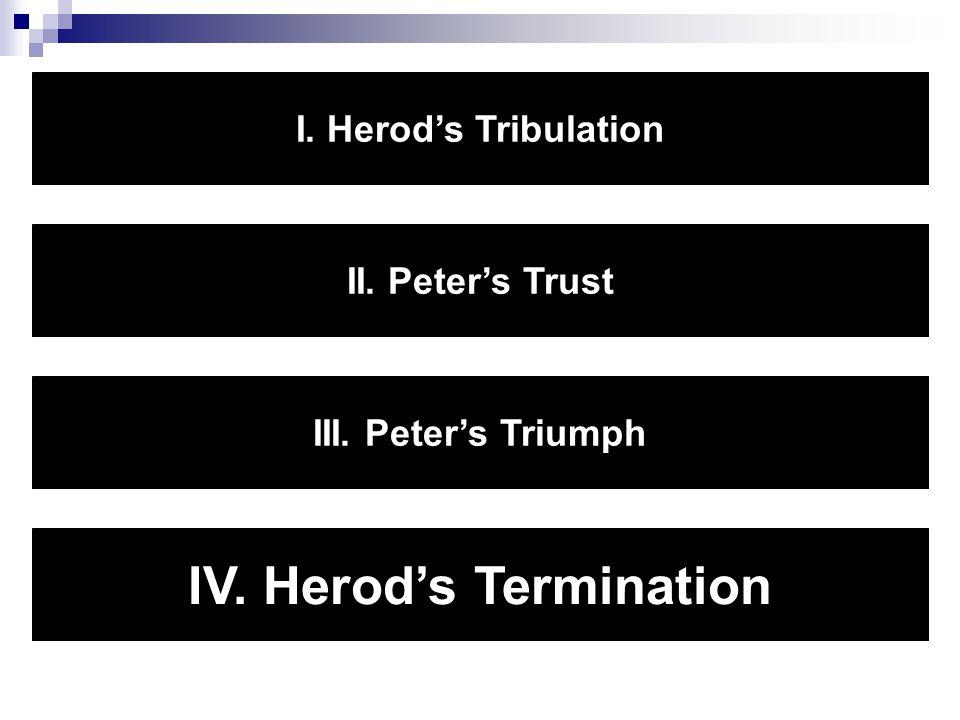 I. Herod's Tribulation II. Peter's Trust III. Peter's Triumph IV. Herod's Termination