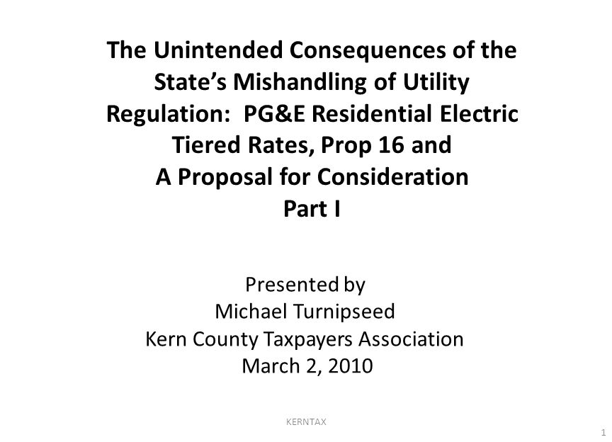 The Unintended Consequences of the State's Mishandling of Utility Regulation: PG&E Residential Electric Tiered Rates, Prop 16 and A Proposal for Consideration Part I 1 KERNTAX Presented by Michael Turnipseed Kern County Taxpayers Association March 2, 2010