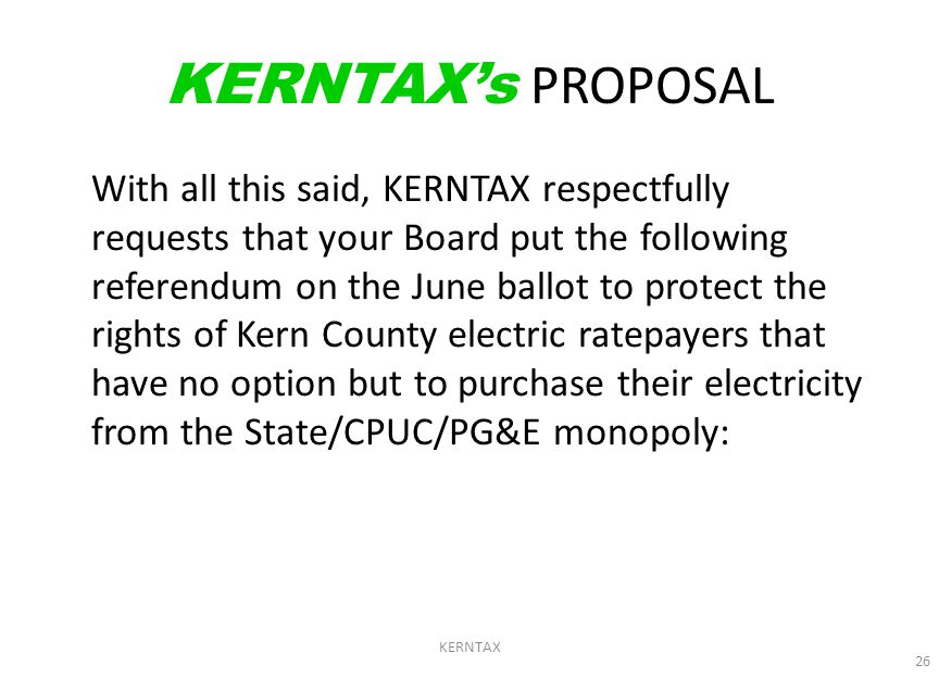26 KERNTAX's PROPOSAL With all this said, KERNTAX respectfully requests that your Board put the following referendum on the June ballot to protect the rights of Kern County electric ratepayers that have no option but to purchase their electricity from the State/CPUC/PG&E monopoly:
