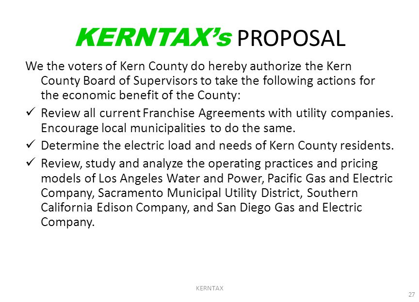 KERNTAX 27 KERNTAX's PROPOSAL We the voters of Kern County do hereby authorize the Kern County Board of Supervisors to take the following actions for the economic benefit of the County: Review all current Franchise Agreements with utility companies.