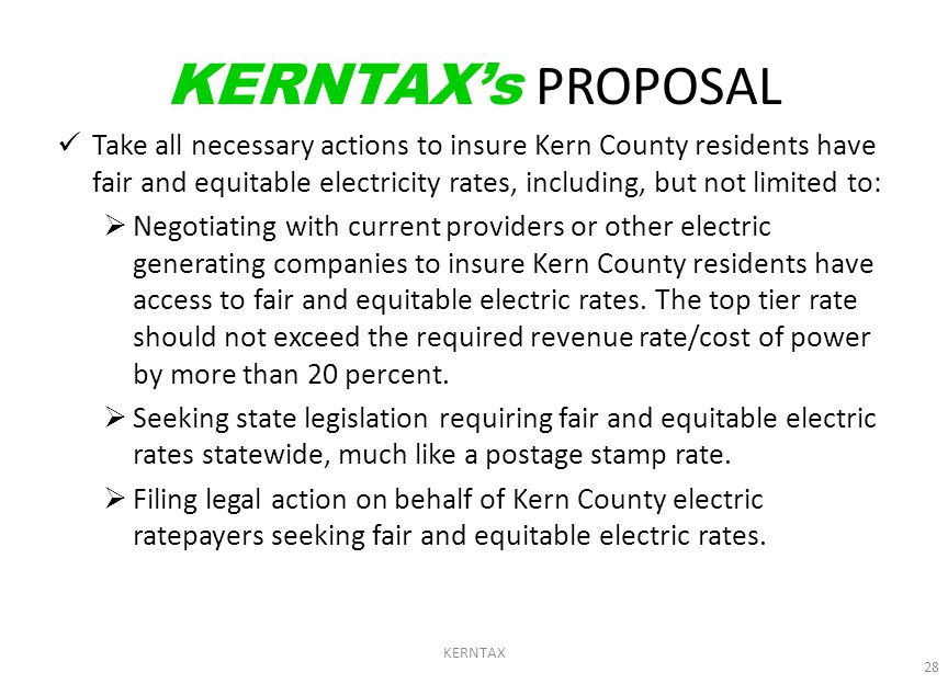 KERNTAX 28 KERNTAX's PROPOSAL Take all necessary actions to insure Kern County residents have fair and equitable electricity rates, including, but not limited to:  Negotiating with current providers or other electric generating companies to insure Kern County residents have access to fair and equitable electric rates.