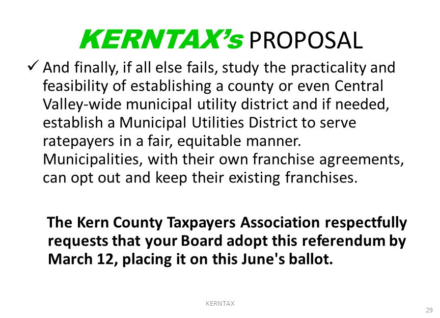 KERNTAX 29 KERNTAX's PROPOSAL And finally, if all else fails, study the practicality and feasibility of establishing a county or even Central Valley-wide municipal utility district and if needed, establish a Municipal Utilities District to serve ratepayers in a fair, equitable manner.