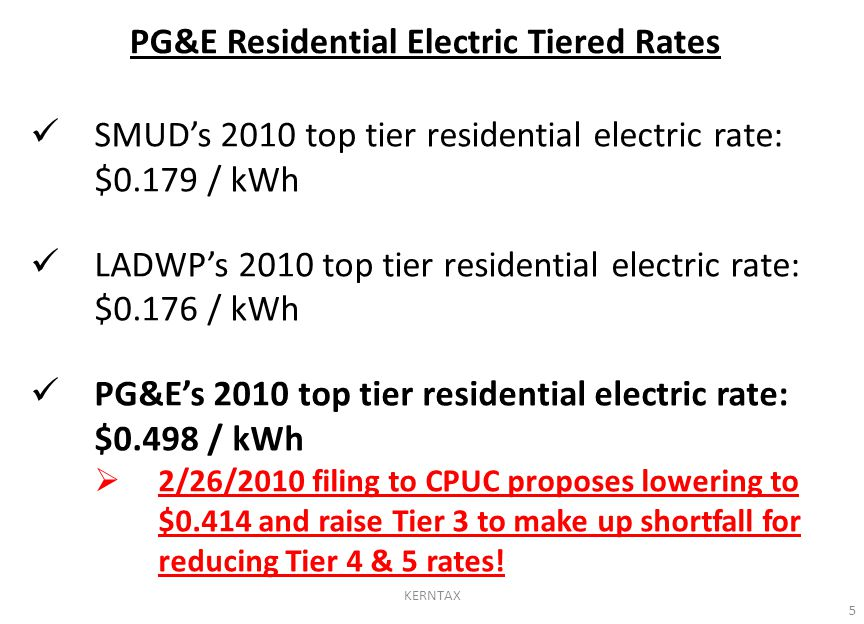 PG&E Residential Electric Tiered Rates SMUD's 2010 top tier residential electric rate: $0.179 / kWh LADWP's 2010 top tier residential electric rate: $0.176 / kWh PG&E's 2010 top tier residential electric rate: $0.498 / kWh  2/26/2010 filing to CPUC proposes lowering to $0.414 and raise Tier 3 to make up shortfall for reducing Tier 4 & 5 rates.