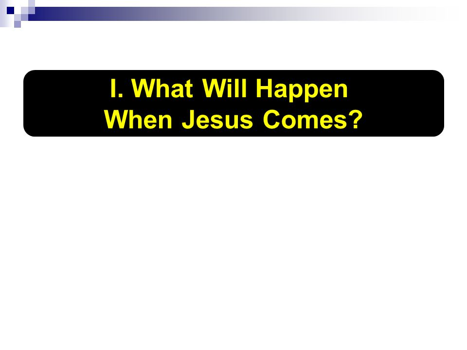 I. What Will Happen When Jesus Comes