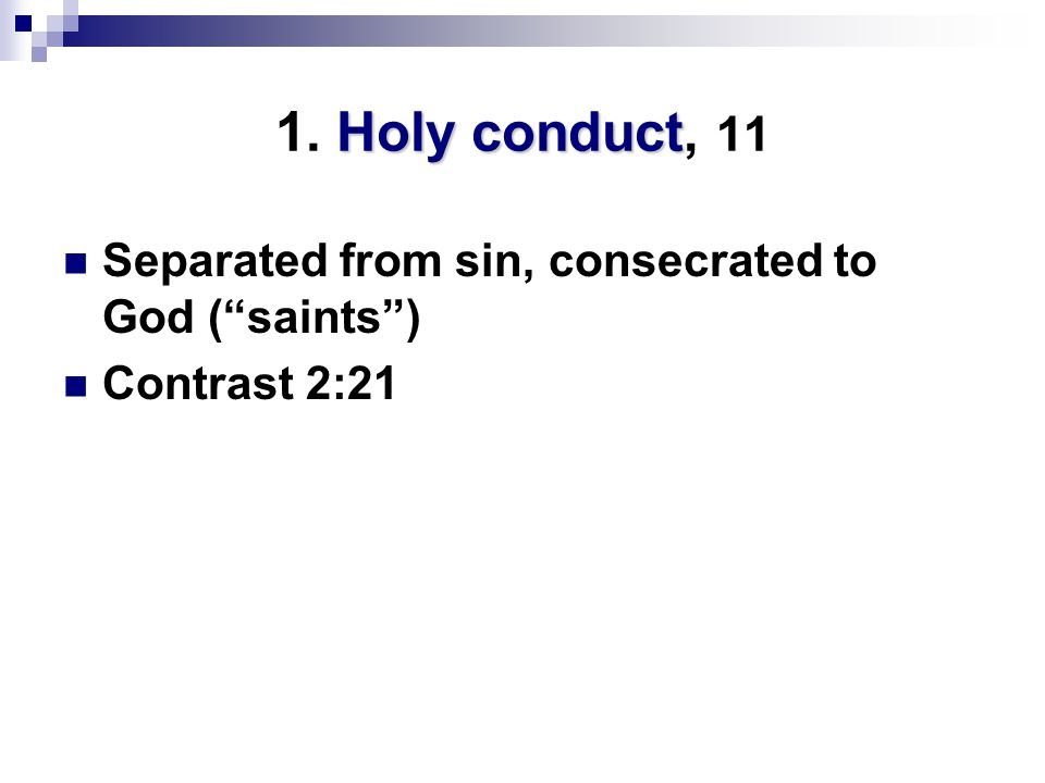 Holy conduct 1. Holy conduct, 11 Separated from sin, consecrated to God ( saints ) Contrast 2:21