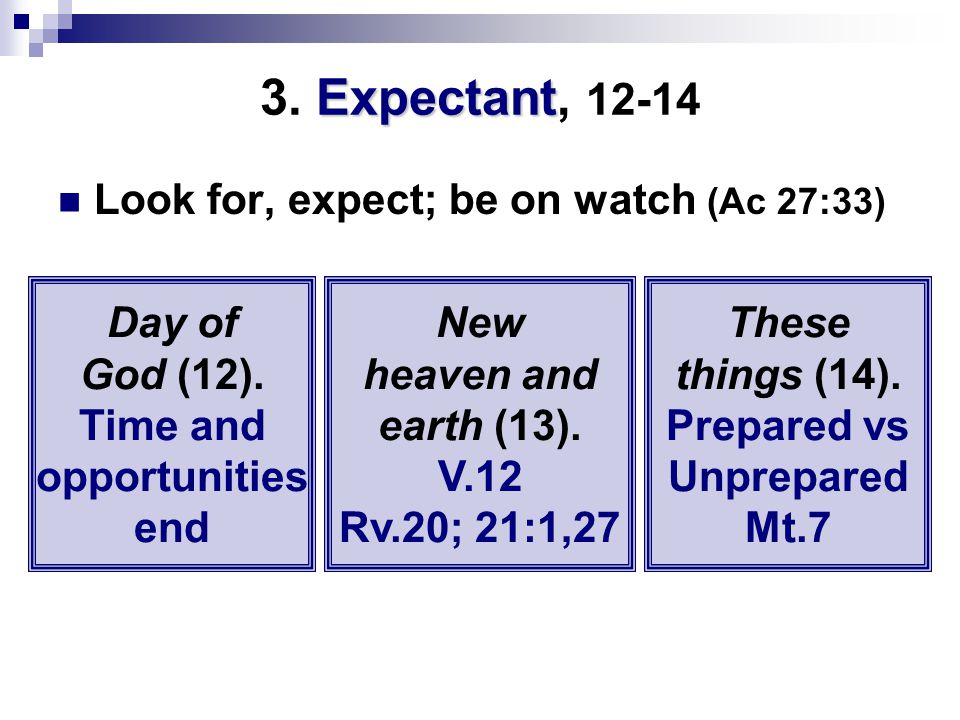 Expectant 3. Expectant, 12-14 Look for, expect; be on watch (Ac 27:33) Day of God (12).