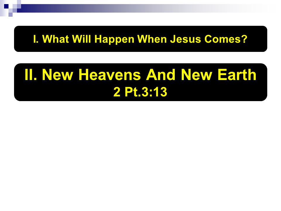 I. What Will Happen When Jesus Comes II. New Heavens And New Earth 2 Pt.3:13
