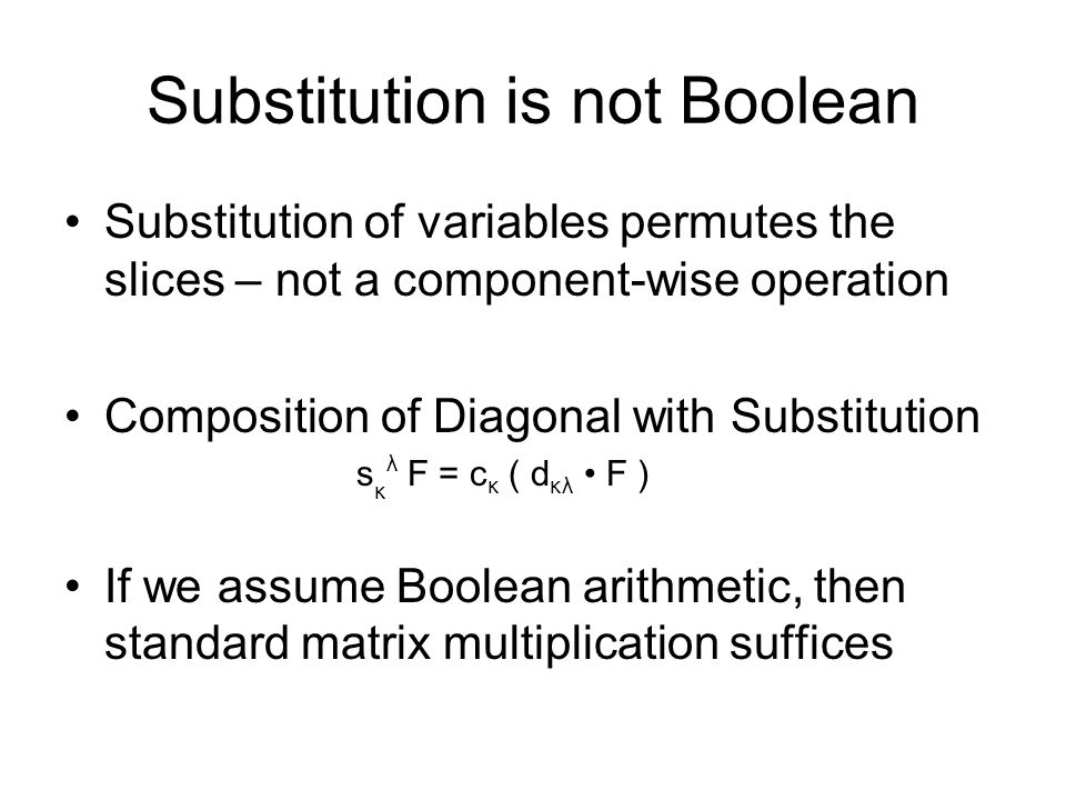 Substitution is not Boolean Substitution of variables permutes the slices – not a component-wise operation Composition of Diagonal with Substitution s κ λ F = c κ ( d κλ F ) If we assume Boolean arithmetic, then standard matrix multiplication suffices
