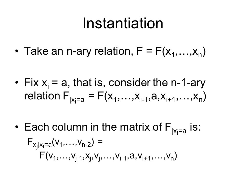 Instantiation Take an n-ary relation, F = F(x 1,…,x n ) Fix x i = a, that is, consider the n-1-ary relation F |x i =a = F(x 1,…,x i-1,a,x i+1,…,x n ) Each column in the matrix of F |x i =a is: F x j |x i =a (v 1,…,v n-2 ) = F(v 1,…,v j-1,x j,v j,…,v i-1,a,v i+1,…,v n )