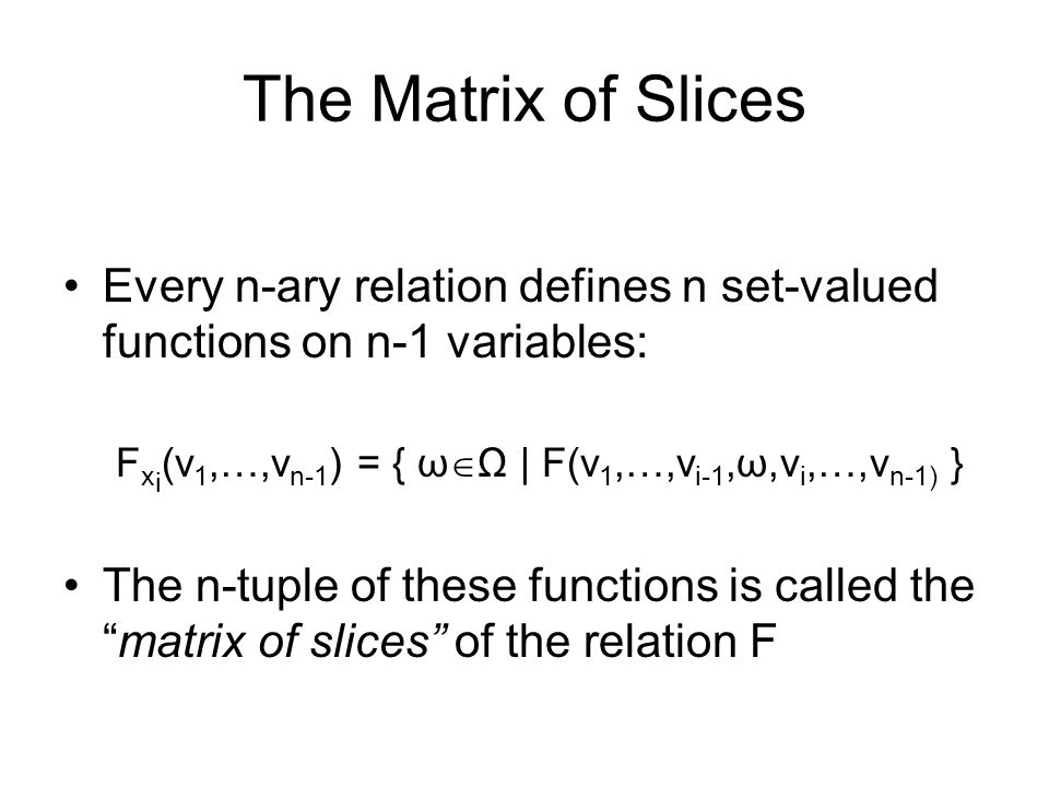 The Matrix of Slices Every n-ary relation defines n set-valued functions on n-1 variables: F x i (v 1,…,v n-1 ) = { ω  Ω | F(v 1,…,v i-1,ω,v i,…,v n-1) } The n-tuple of these functions is called the matrix of slices of the relation F