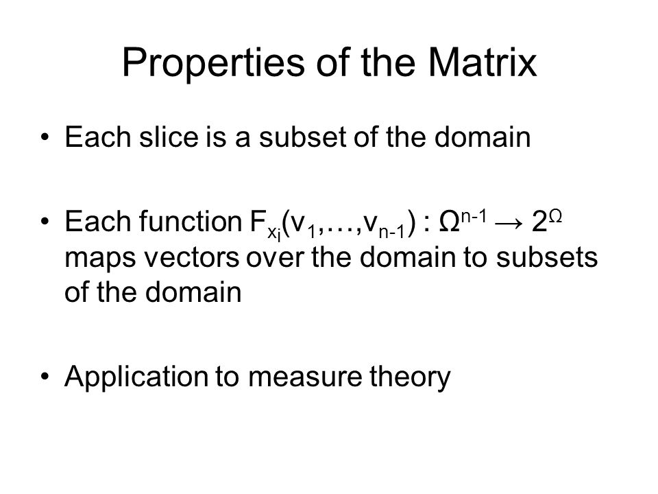 Properties of the Matrix Each slice is a subset of the domain Each function F x i (v 1,…,v n-1 ) : Ω n-1 → 2 Ω maps vectors over the domain to subsets of the domain Application to measure theory