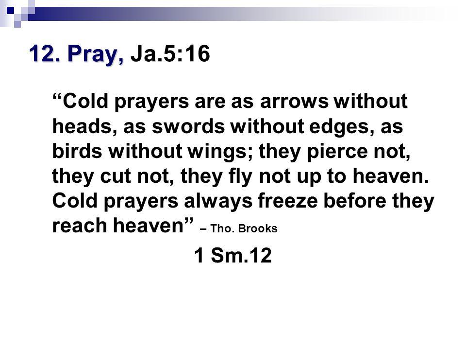 "12. Pray, 12. Pray, Ja.5:16 ""Cold prayers are as arrows without heads, as swords without edges, as birds without wings; they pierce not, they cut not,"