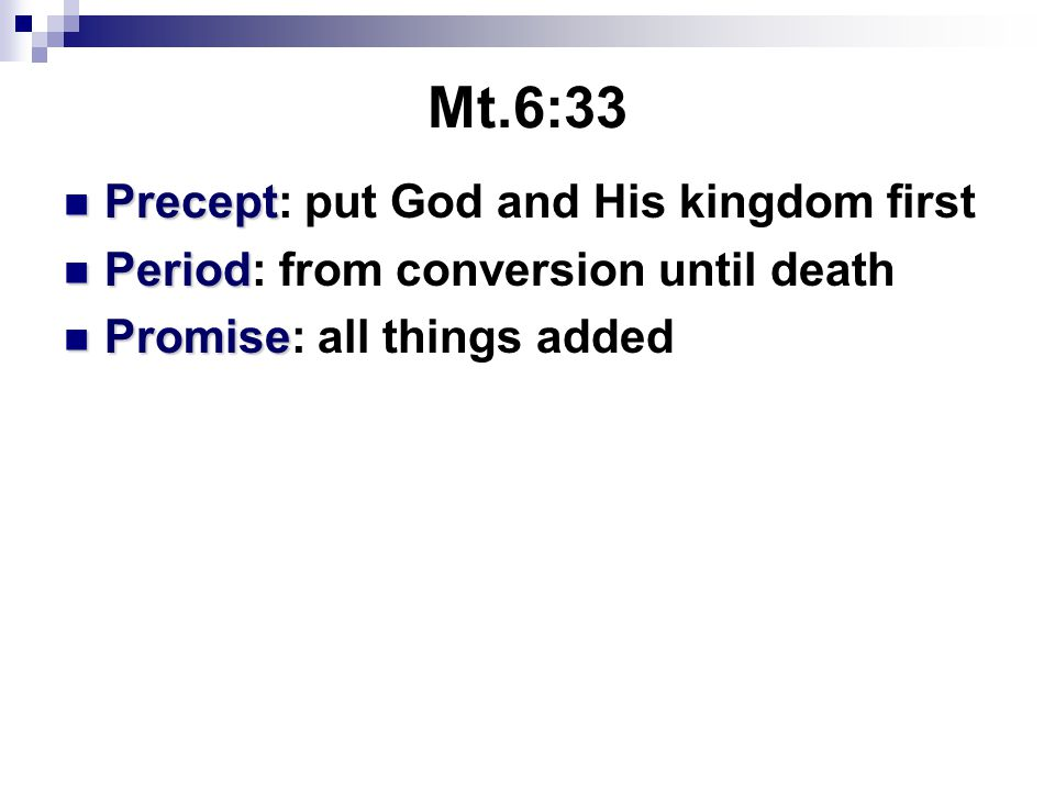 Mt.6:33 Precept Precept: put God and His kingdom first Period Period: from conversion until death Promise Promise: all things added