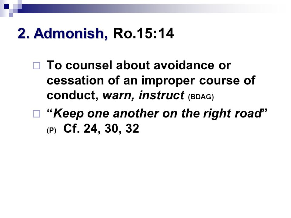 """2. Admonish, 2. Admonish, Ro.15:14  To counsel about avoidance or cessation of an improper course of conduct, warn, instruct (BDAG)  """"Keep one anoth"""