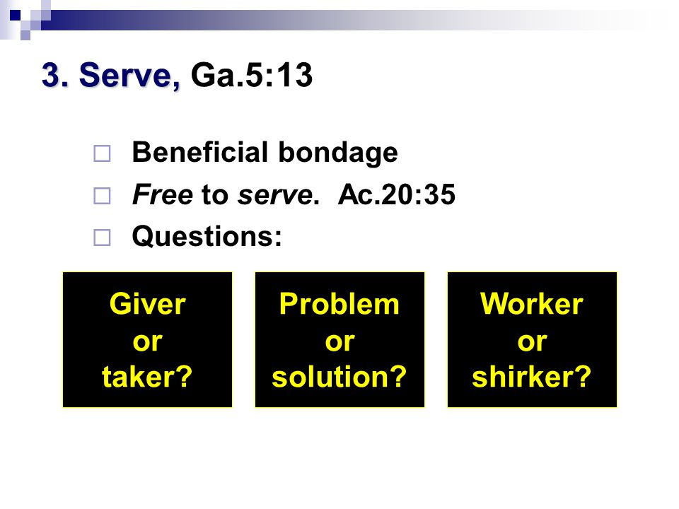3. Serve, 3. Serve, Ga.5:13  Beneficial bondage  Free to serve.