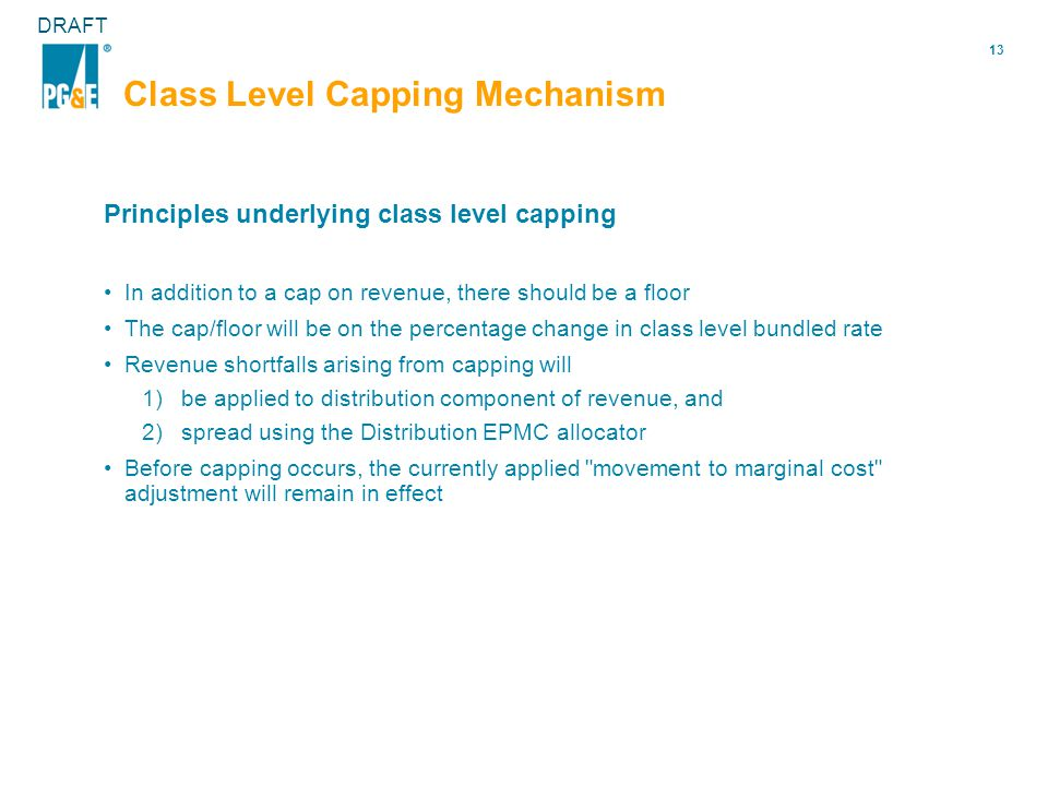 13 DRAFT Class Level Capping Mechanism Principles underlying class level capping In addition to a cap on revenue, there should be a floor The cap/floor will be on the percentage change in class level bundled rate Revenue shortfalls arising from capping will 1)be applied to distribution component of revenue, and 2)spread using the Distribution EPMC allocator Before capping occurs, the currently applied movement to marginal cost adjustment will remain in effect