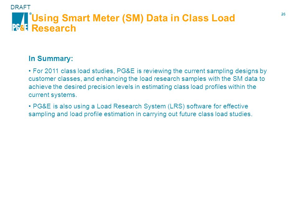 26 DRAFT Using Smart Meter (SM) Data in Class Load Research In Summary: For 2011 class load studies, PG&E is reviewing the current sampling designs by customer classes, and enhancing the load research samples with the SM data to achieve the desired precision levels in estimating class load profiles within the current systems.
