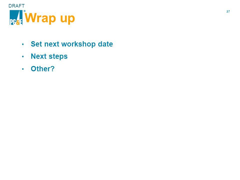 27 DRAFT Wrap up Set next workshop date Next steps Other