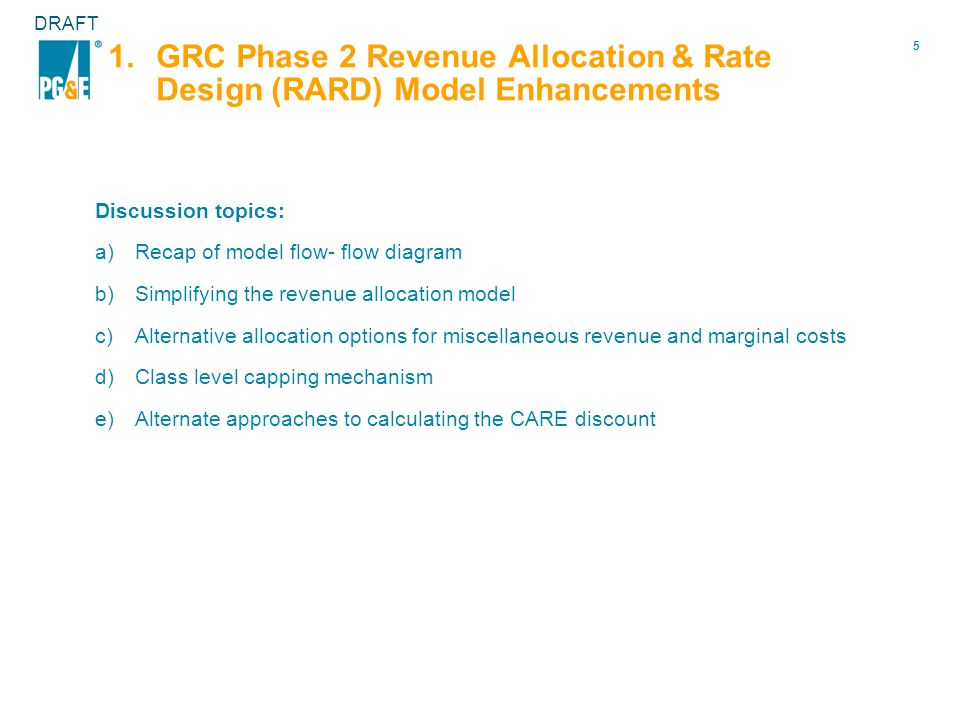 5 DRAFT 1.GRC Phase 2 Revenue Allocation & Rate Design (RARD) Model Enhancements Discussion topics: a)Recap of model flow- flow diagram b)Simplifying the revenue allocation model c)Alternative allocation options for miscellaneous revenue and marginal costs d)Class level capping mechanism e)Alternate approaches to calculating the CARE discount