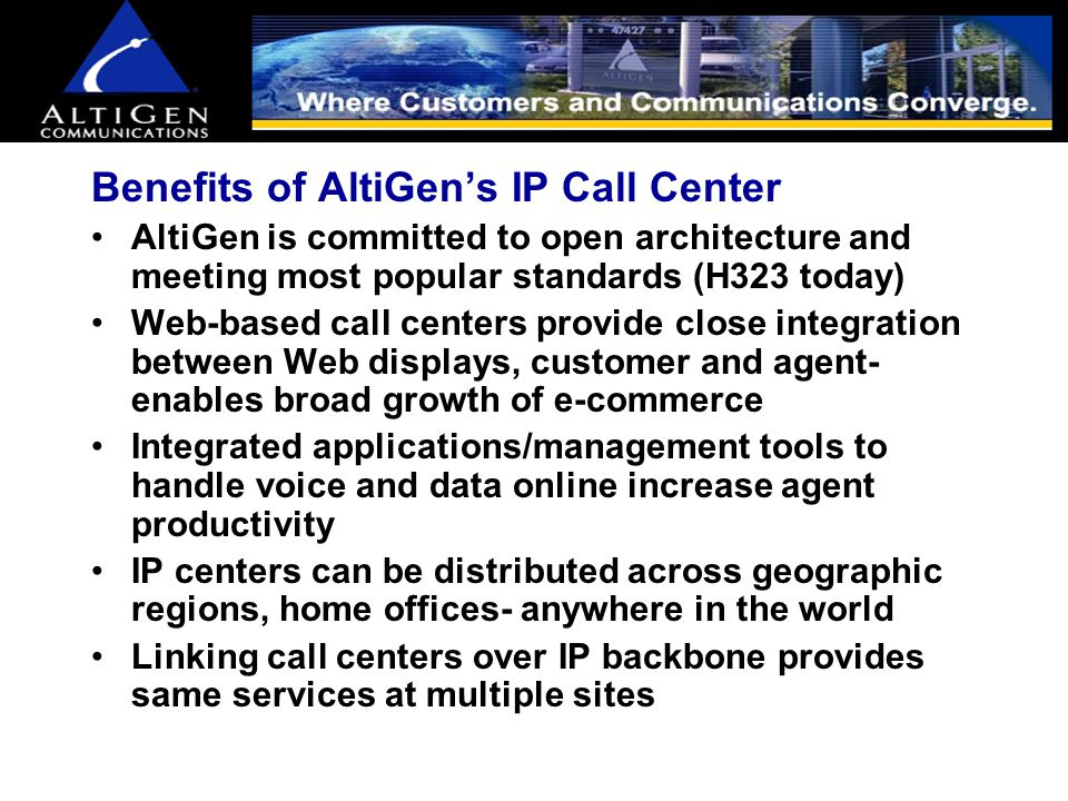Benefits of AltiGen's IP Call Center Tightens the bond between businesses and customers AltiServ time-tested system maturity and architecture provides strong reliability Combined with Flextel carrier-grade chassis downtime virtually eliminated AltiGen's integrated call center is the most affordable in its segment AltiGen resellers provide proper LAN engineering needs AltiGen provides the ability for third party applications such as Goldmine, ACT, Outlook to be tightly integrated