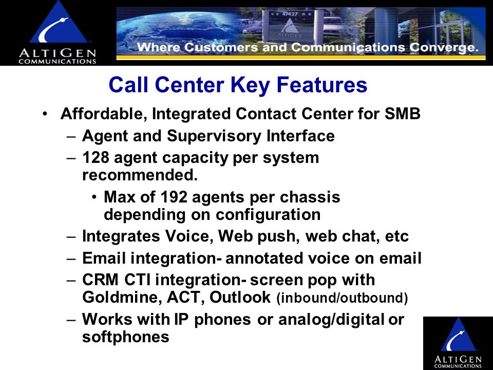 AltiServ provides converged communications… Lower cost of ownership Multi-media Call Center provides: –Common web interface to handle phone, email and web contacts –Web chat, web page push, web call-back –CTI- Info triggered by phone call (Screen Pop) –Local and Remote IP extensions and agents –One Number Access –Multiple Offices over VoIP Net PSTN IP Extension/ Remote Agent Anywhere.