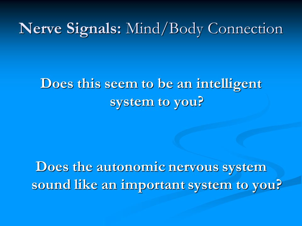 Nerve Signals: Mind/Body Connection Does this seem to be an intelligent system to you? Does the autonomic nervous system sound like an important syste