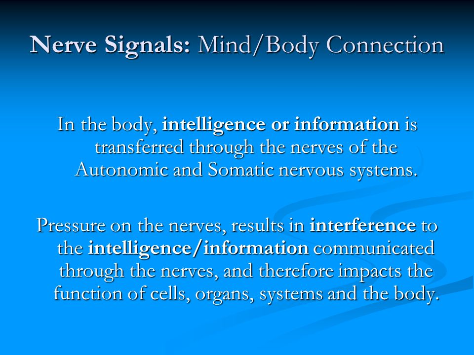 Nerve Signals: Mind/Body Connection In the body, intelligence or information is transferred through the nerves of the Autonomic and Somatic nervous systems.