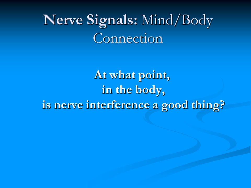 Nerve Signals: Mind/Body Connection At what point, in the body, in the body, is nerve interference a good thing? is nerve interference a good thing?