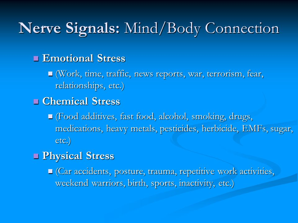 Nerve Signals: Mind/Body Connection Emotional Stress Emotional Stress (Work, time, traffic, news reports, war, terrorism, fear, relationships, etc.) (