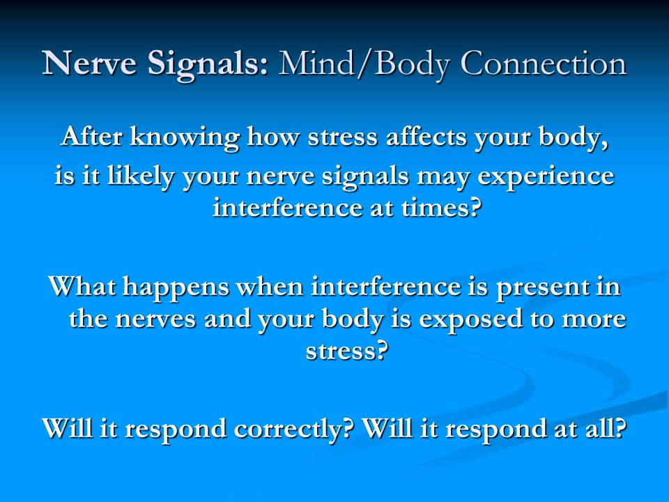 Nerve Signals: Mind/Body Connection After knowing how stress affects your body, is it likely your nerve signals may experience interference at times.
