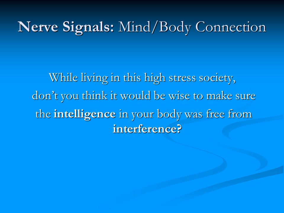 Nerve Signals: Mind/Body Connection While living in this high stress society, don't you think it would be wise to make sure don't you think it would b