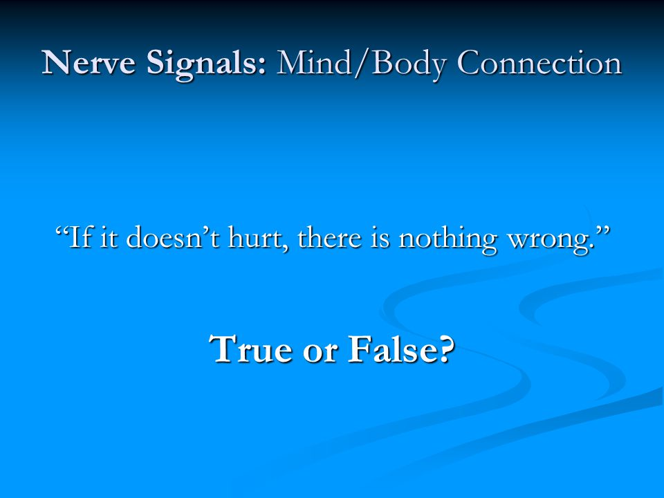 Nerve Signals: Mind/Body Connection If it doesn't hurt, there is nothing wrong. True or False