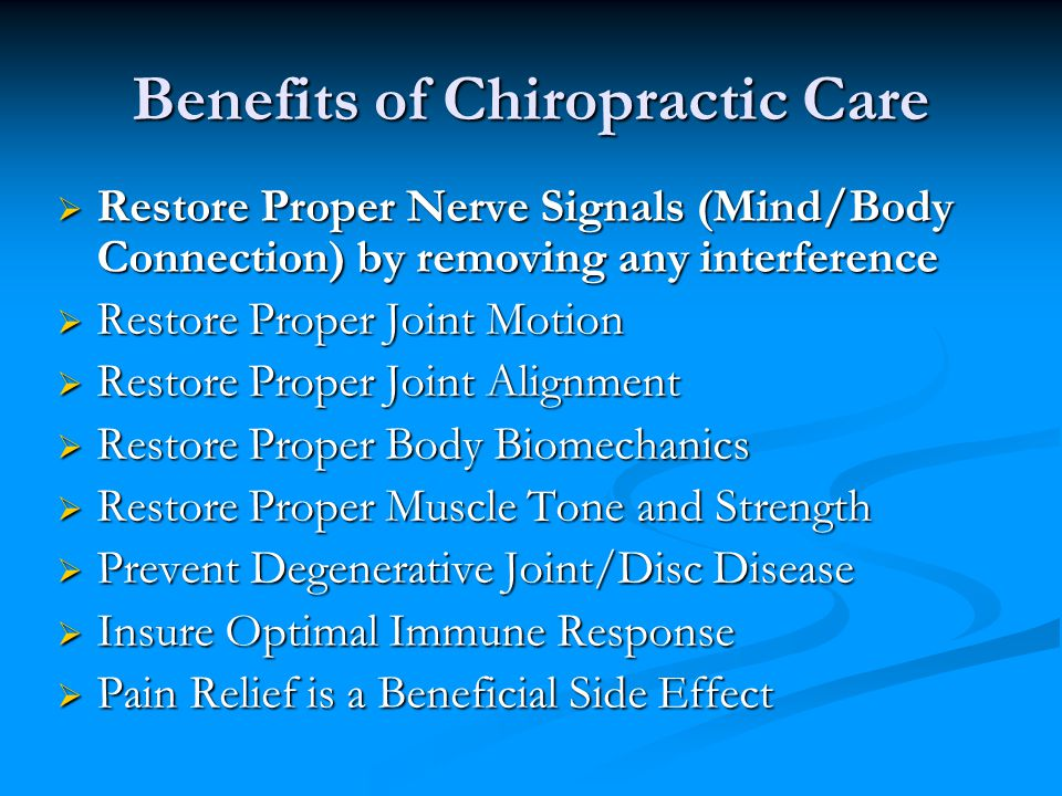 Benefits of Chiropractic Care  Restore Proper Nerve Signals (Mind/Body Connection) by removing any interference  Restore Proper Joint Motion  Restore Proper Joint Alignment  Restore Proper Body Biomechanics  Restore Proper Muscle Tone and Strength  Prevent Degenerative Joint/Disc Disease  Insure Optimal Immune Response  Pain Relief is a Beneficial Side Effect