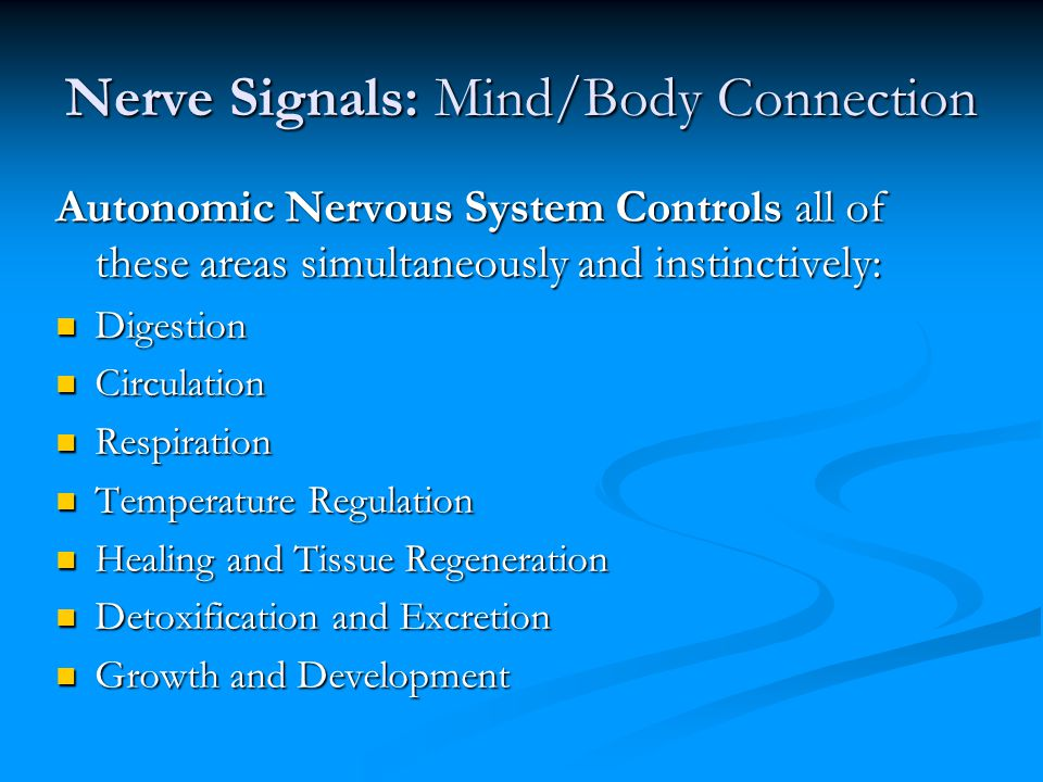 Nerve Signals: Mind/Body Connection Emotional Stress Emotional Stress (Work, time, traffic, news reports, war, terrorism, fear, relationships, etc.) (Work, time, traffic, news reports, war, terrorism, fear, relationships, etc.) Chemical Stress Chemical Stress (Food additives, fast food, alcohol, smoking, drugs, medications, heavy metals, pesticides, herbicide, EMFs, sugar, etc.) (Food additives, fast food, alcohol, smoking, drugs, medications, heavy metals, pesticides, herbicide, EMFs, sugar, etc.) Physical Stress Physical Stress (Car accidents, posture, trauma, repetitive work activities, weekend warriors, birth, sports, inactivity, etc.) (Car accidents, posture, trauma, repetitive work activities, weekend warriors, birth, sports, inactivity, etc.)