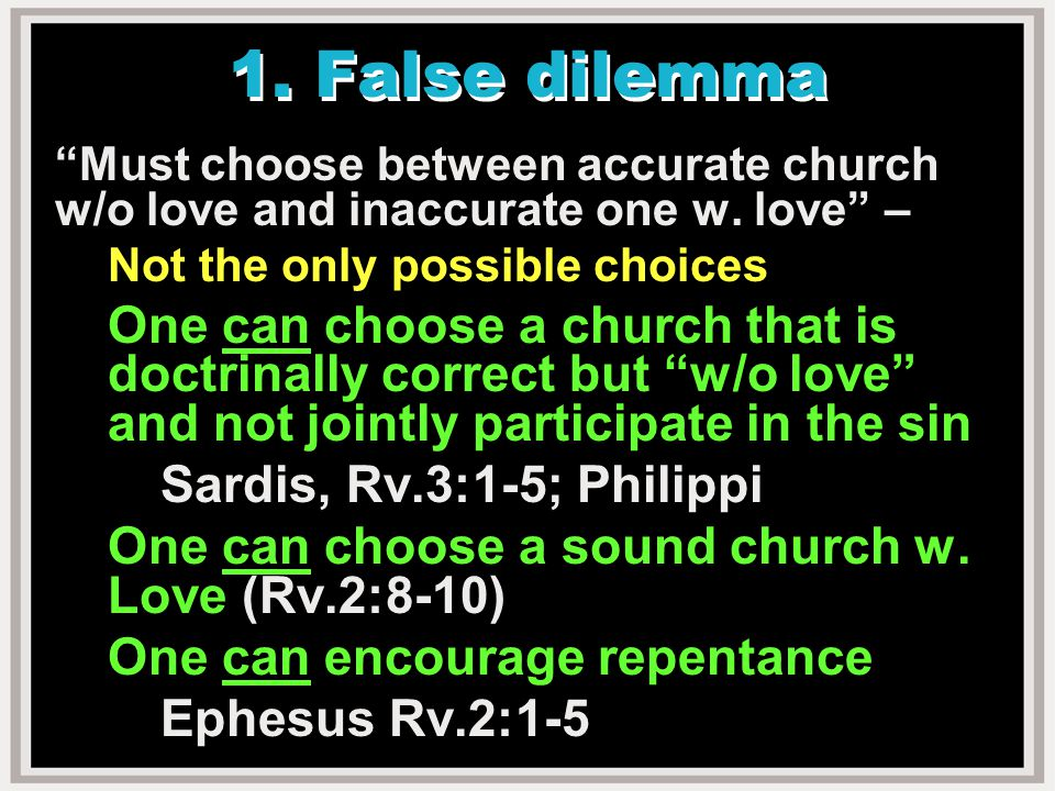 1. False dilemma Must choose between accurate church w/o love and inaccurate one w.