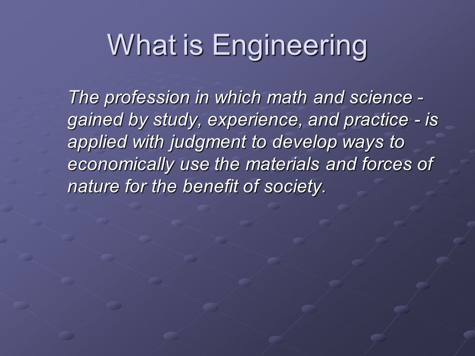 What is Engineering The profession in which math and science - gained by study, experience, and practice - is applied with judgment to develop ways to economically use the materials and forces of nature for the benefit of society.