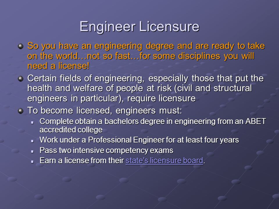 Engineer Licensure So you have an engineering degree and are ready to take on the world…not so fast…for some disciplines you will need a license.