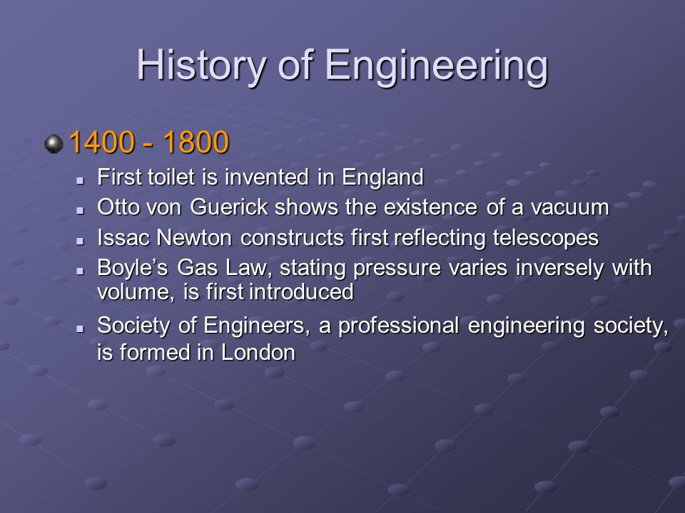 History of Engineering 1400 - 1800 First toilet is invented in England First toilet is invented in England Otto von Guerick shows the existence of a vacuum Otto von Guerick shows the existence of a vacuum Issac Newton constructs first reflecting telescopes Issac Newton constructs first reflecting telescopes Boyle's Gas Law, stating pressure varies inversely with volume, is first introduced Boyle's Gas Law, stating pressure varies inversely with volume, is first introduced Society of Engineers, a professional engineering society, is formed in London Society of Engineers, a professional engineering society, is formed in London