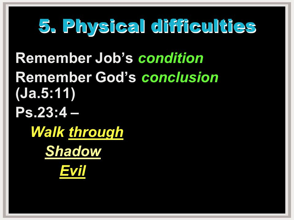 5. Physical difficulties Remember Job's condition Remember God's conclusion (Ja.5:11) Ps.23:4 – Walk through Shadow Evil