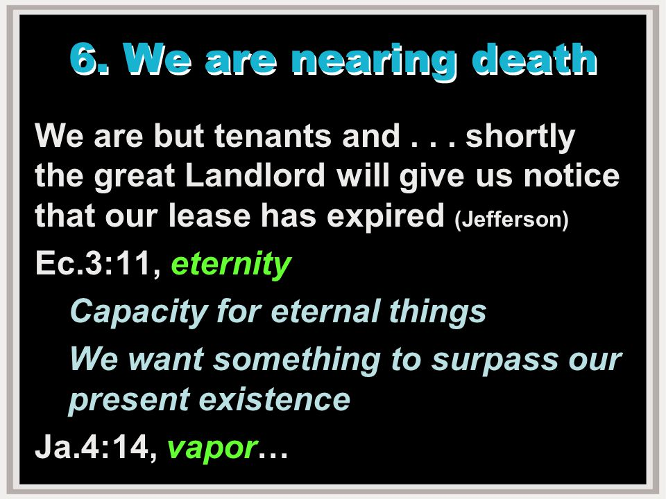 6.We are nearing death We are but tenants and...